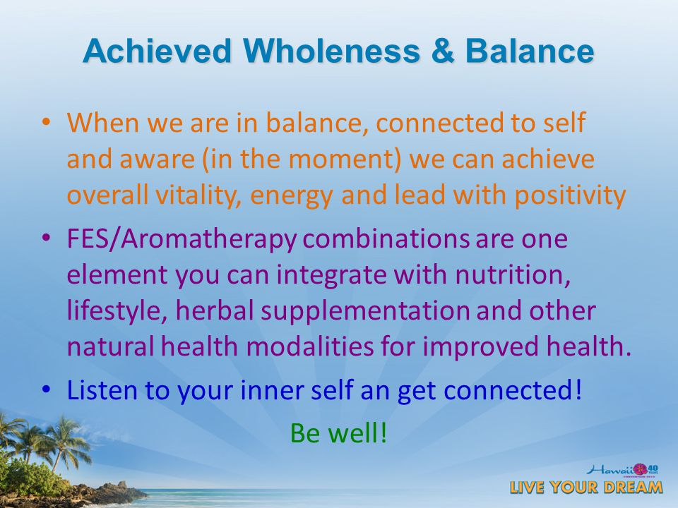 Achieved Wholeness & Balance When we are in balance, connected to self and aware (in the moment) we can achieve overall vitality, energy and lead with positivity FES/Aromatherapy combinations are one element you can integrate with nutrition, lifestyle, herbal supplementation and other natural health modalities for improved health.
