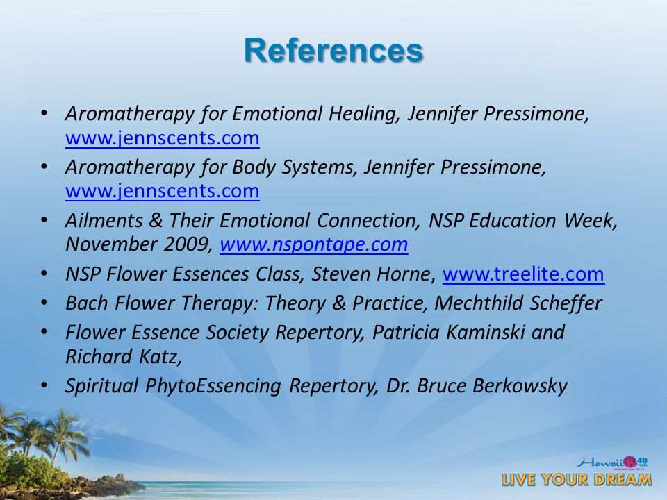 References Aromatherapy for Emotional Healing, Jennifer Pressimone, www.jennscents.com www.jennscents.com Aromatherapy for Body Systems, Jennifer Pressimone, www.jennscents.com www.jennscents.com Ailments & Their Emotional Connection, NSP Education Week, November 2009, www.nspontape.comwww.nspontape.com NSP Flower Essences Class, Steven Horne, www.treelite.comwww.treelite.com Bach Flower Therapy: Theory & Practice, Mechthild Scheffer Flower Essence Society Repertory, Patricia Kaminski and Richard Katz, Spiritual PhytoEssencing Repertory, Dr.
