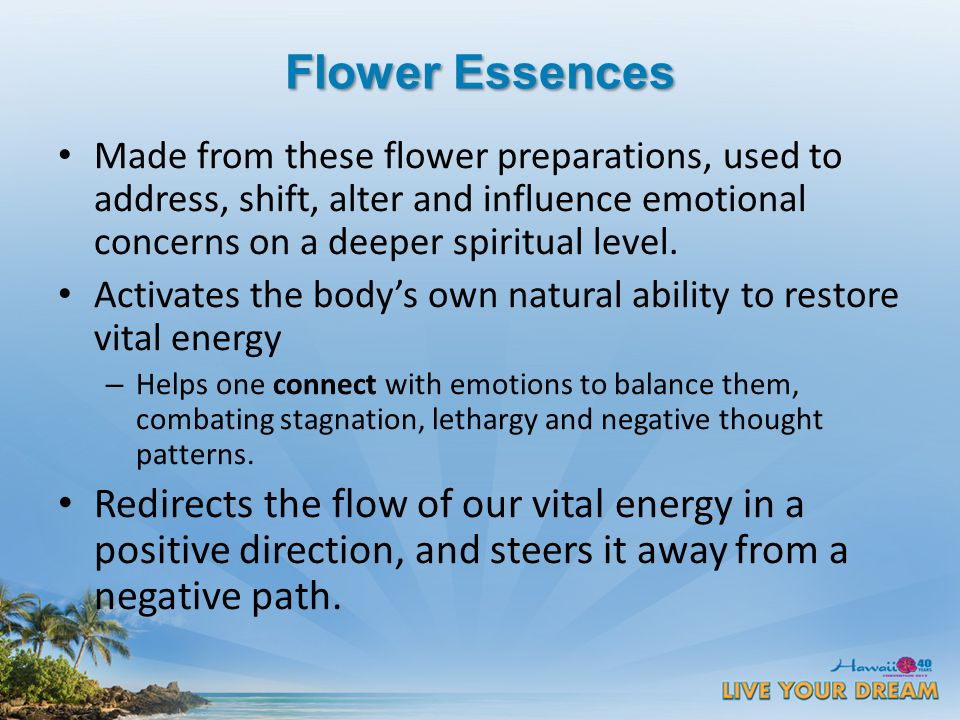 Flower Essences Made from these flower preparations, used to address, shift, alter and influence emotional concerns on a deeper spiritual level.