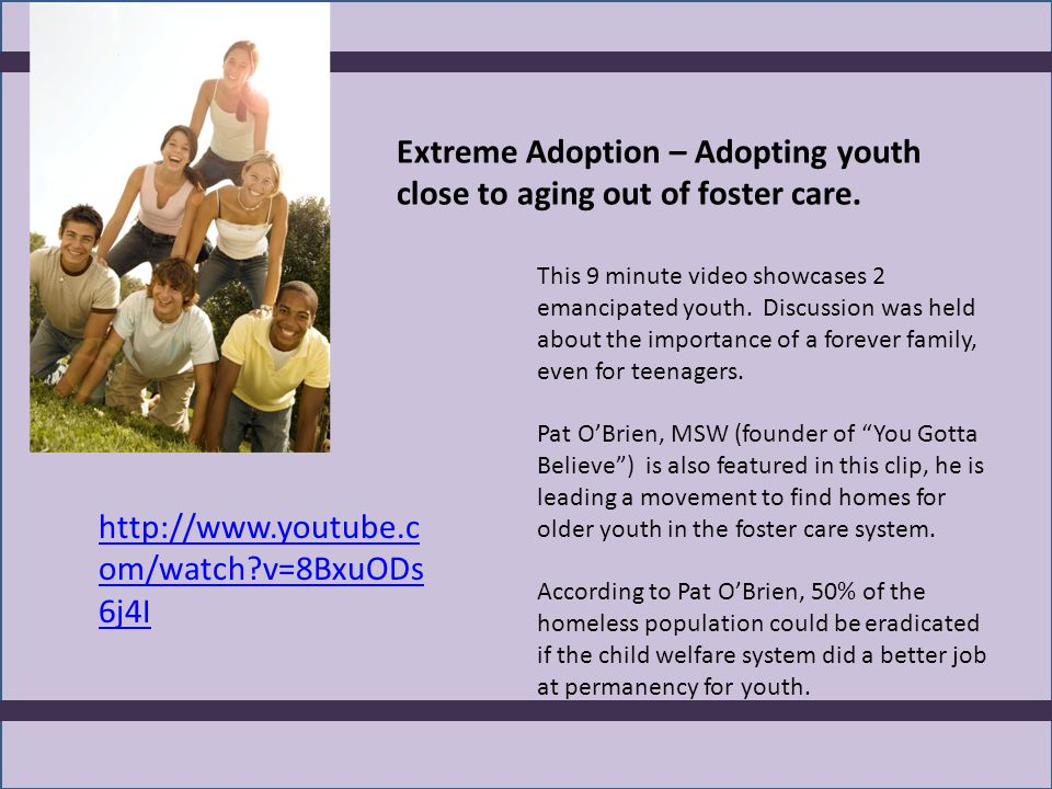 Extreme Adoption – Adopting youth close to aging out of foster care. http://www.youtube.c om/watch?v=8BxuODs 6j4I This 9 minute video showcases 2 eman