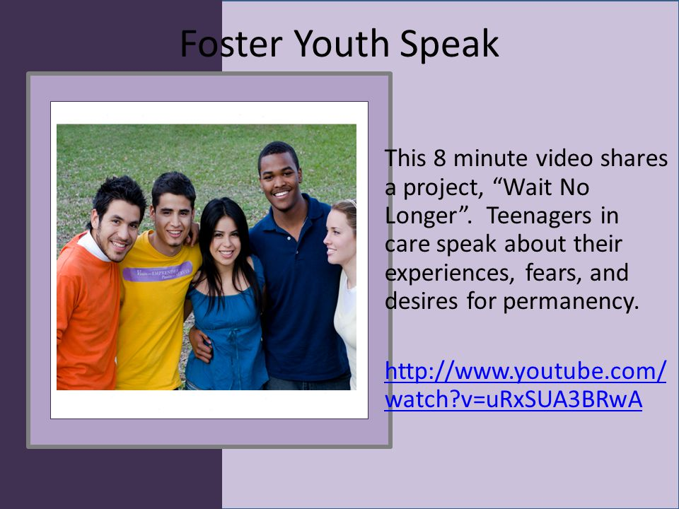 "Foster Youth Speak This 8 minute video shares a project, ""Wait No Longer"". Teenagers in care speak about their experiences, fears, and desires for per"