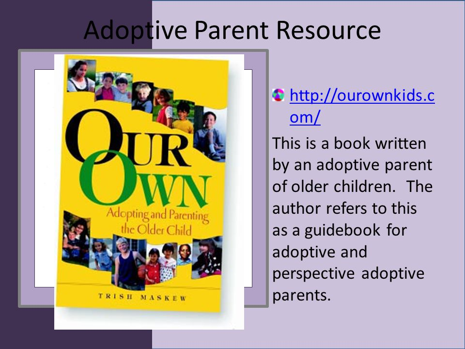 Adoptive Parent Resource http://ourownkids.c om/ This is a book written by an adoptive parent of older children.