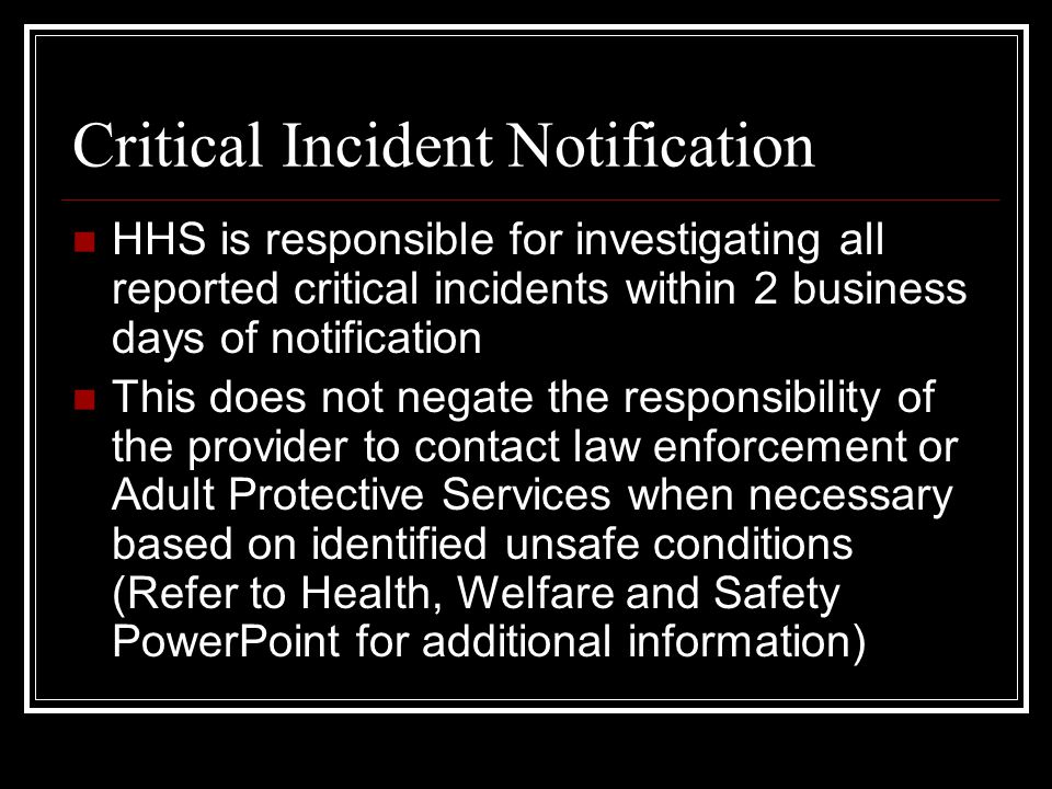 Critical Incident Notification HHS is responsible for investigating all reported critical incidents within 2 business days of notification This does not negate the responsibility of the provider to contact law enforcement or Adult Protective Services when necessary based on identified unsafe conditions (Refer to Health, Welfare and Safety PowerPoint for additional information)