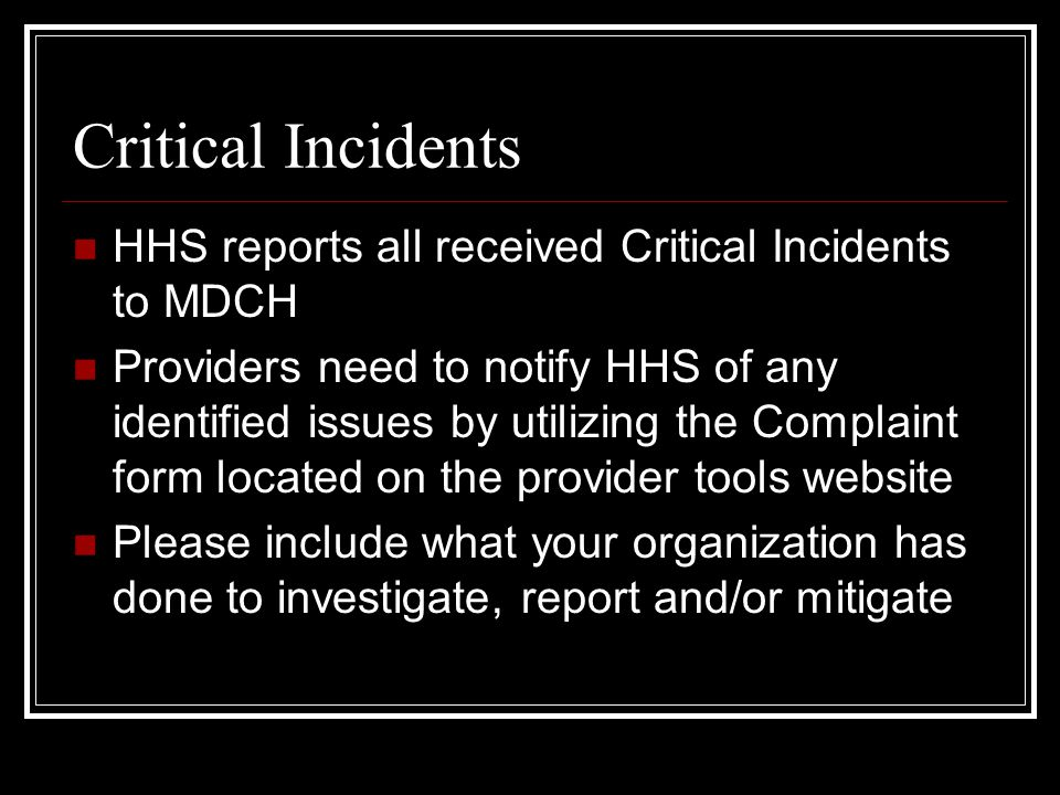 Critical Incidents HHS reports all received Critical Incidents to MDCH Providers need to notify HHS of any identified issues by utilizing the Complaint form located on the provider tools website Please include what your organization has done to investigate, report and/or mitigate