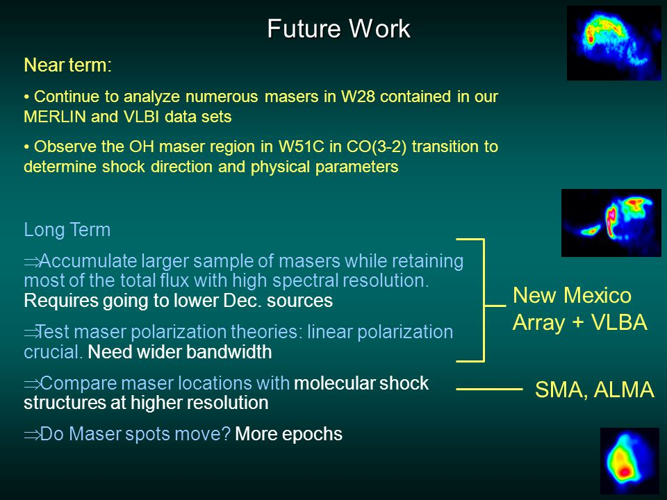 Future Work Near term: Continue to analyze numerous masers in W28 contained in our MERLIN and VLBI data sets Observe the OH maser region in W51C in CO(3-2) transition to determine shock direction and physical parameters New Mexico Array + VLBA Long Term  Accumulate larger sample of masers while retaining most of the total flux with high spectral resolution.