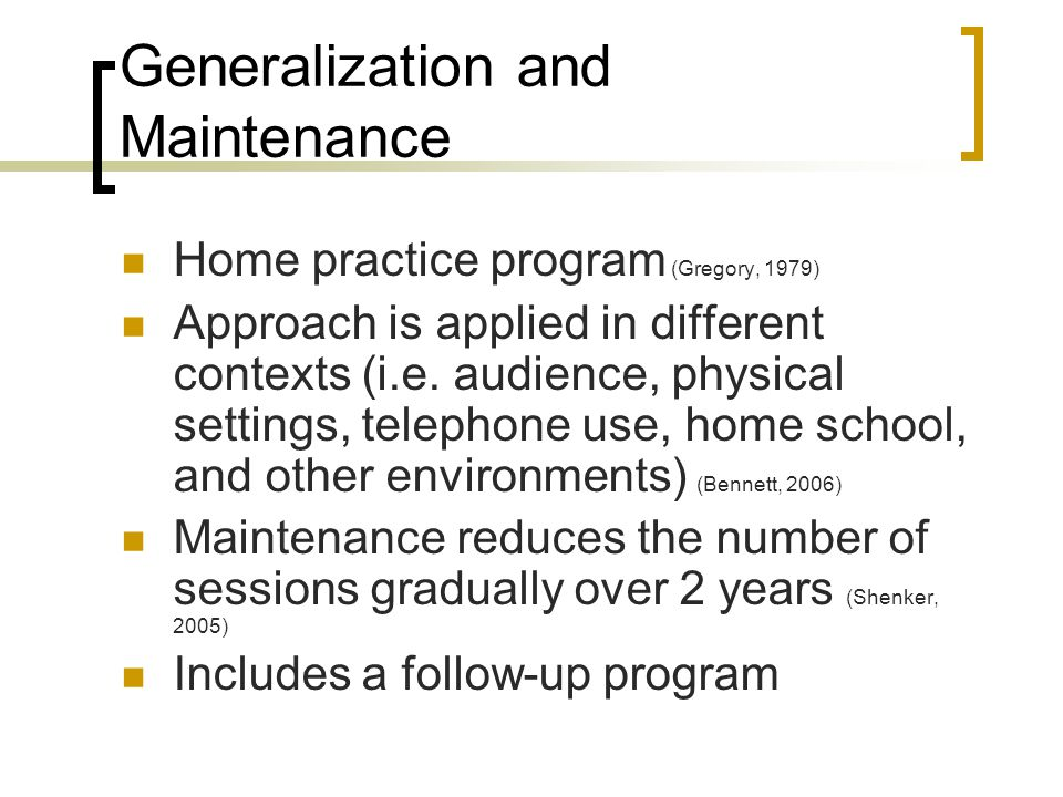 Generalization and Maintenance Home practice program (Gregory, 1979) Approach is applied in different contexts (i.e. audience, physical settings, tele