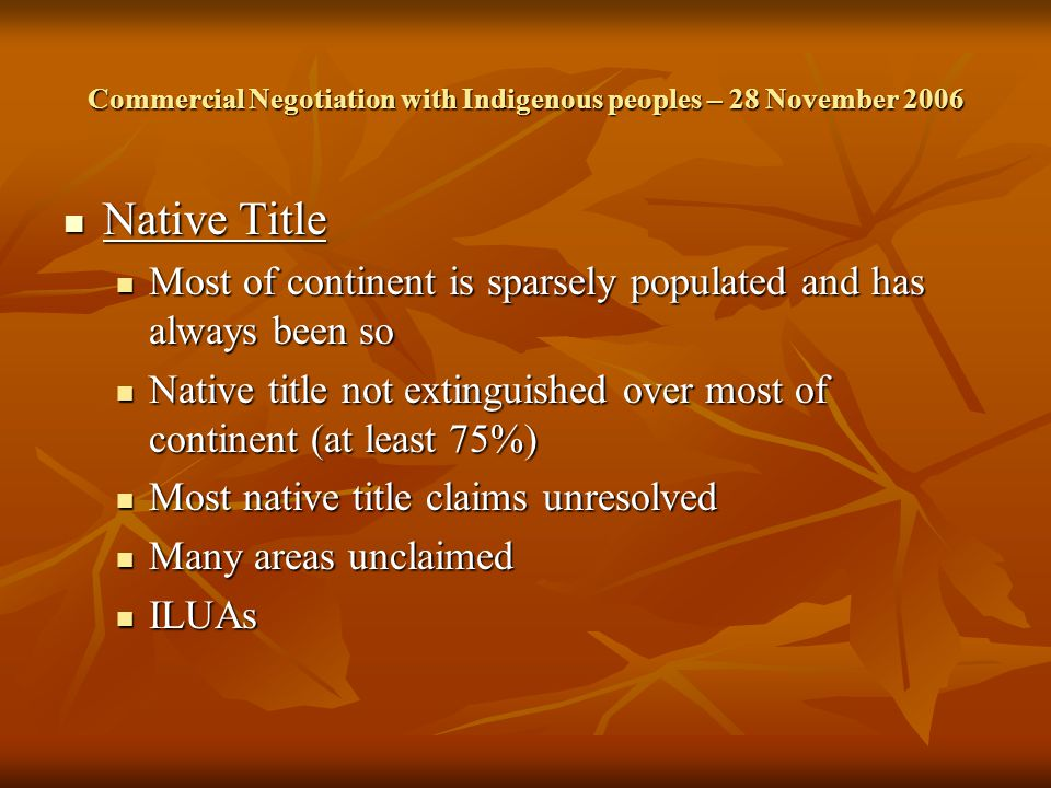 Commercial Negotiation with Indigenous peoples – 28 November 2006 Native Title Native Title Most of continent is sparsely populated and has always been so Most of continent is sparsely populated and has always been so Native title not extinguished over most of continent (at least 75%) Native title not extinguished over most of continent (at least 75%) Most native title claims unresolved Most native title claims unresolved Many areas unclaimed Many areas unclaimed ILUAs ILUAs