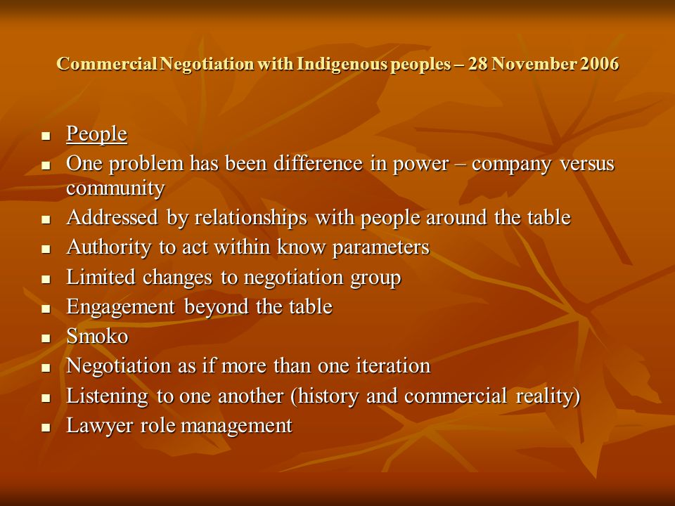 Commercial Negotiation with Indigenous peoples – 28 November 2006 People People One problem has been difference in power – company versus community One problem has been difference in power – company versus community Addressed by relationships with people around the table Addressed by relationships with people around the table Authority to act within know parameters Authority to act within know parameters Limited changes to negotiation group Limited changes to negotiation group Engagement beyond the table Engagement beyond the table Smoko Smoko Negotiation as if more than one iteration Negotiation as if more than one iteration Listening to one another (history and commercial reality) Listening to one another (history and commercial reality) Lawyer role management Lawyer role management