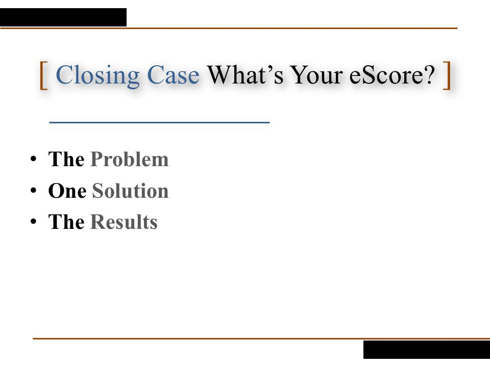 [ Closing Case What's Your eScore? ] The Problem One Solution The Results