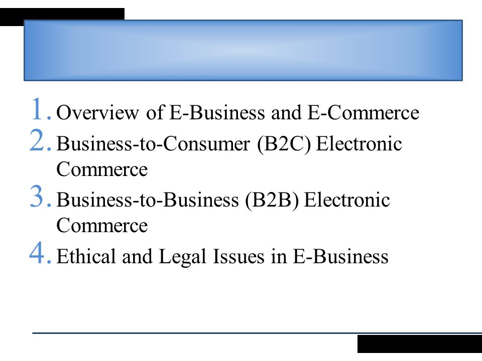 1. Overview of E-Business and E-Commerce 2. Business-to-Consumer (B2C) Electronic Commerce 3. Business-to-Business (B2B) Electronic Commerce 4. Ethica