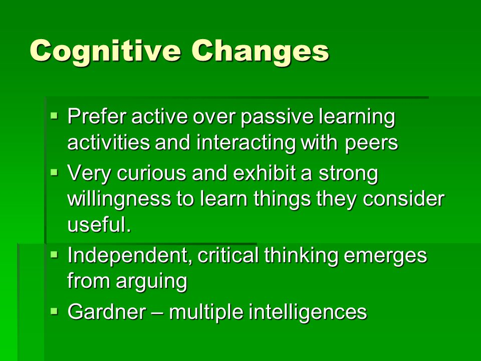 Cognitive Changes  Prefer active over passive learning activities and interacting with peers  Very curious and exhibit a strong willingness to learn things they consider useful.