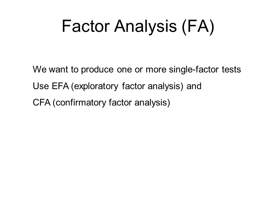 Factor Analysis (FA) We want to produce one or more single-factor tests Use EFA (exploratory factor analysis) and CFA (confirmatory factor analysis)