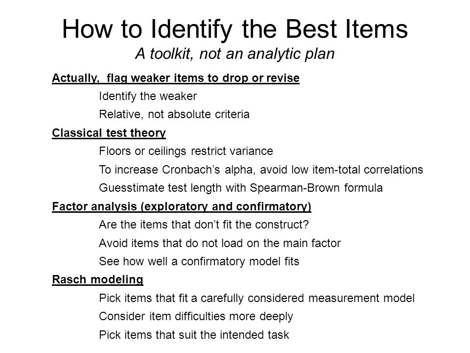 How to Identify the Best Items A toolkit, not an analytic plan Actually, flag weaker items to drop or revise Identify the weaker Relative, not absolute criteria Classical test theory Floors or ceilings restrict variance To increase Cronbach's alpha, avoid low item-total correlations Guesstimate test length with Spearman-Brown formula Factor analysis (exploratory and confirmatory) Are the items that don't fit the construct.