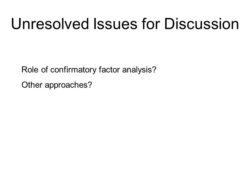 Unresolved Issues for Discussion Role of confirmatory factor analysis Other approaches