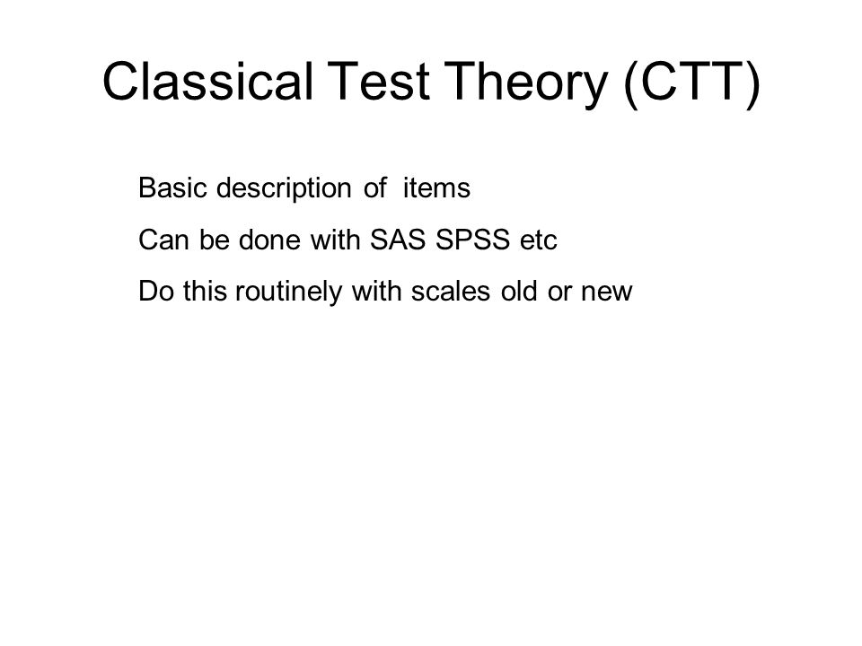 Classical Test Theory (CTT) Basic description of items Can be done with SAS SPSS etc Do this routinely with scales old or new