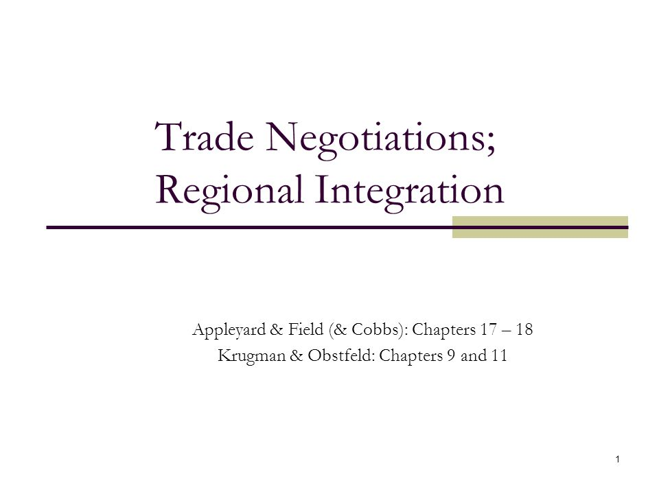 1 Trade Negotiations; Regional Integration Appleyard & Field (& Cobbs): Chapters 17 – 18 Krugman & Obstfeld: Chapters 9 and 11