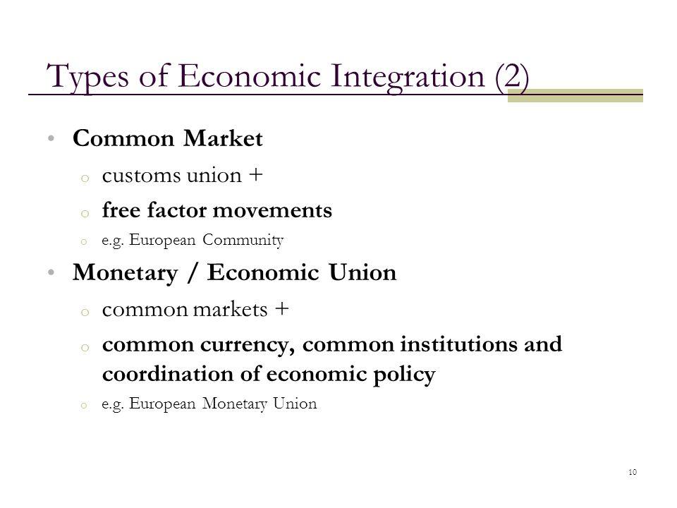 10 Types of Economic Integration (2) Common Market o customs union + o free factor movements o e.g. European Community Monetary / Economic Union o com