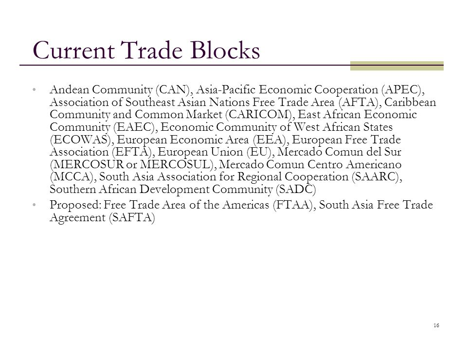 16 Current Trade Blocks Andean Community (CAN), Asia-Pacific Economic Cooperation (APEC), Association of Southeast Asian Nations Free Trade Area (AFTA