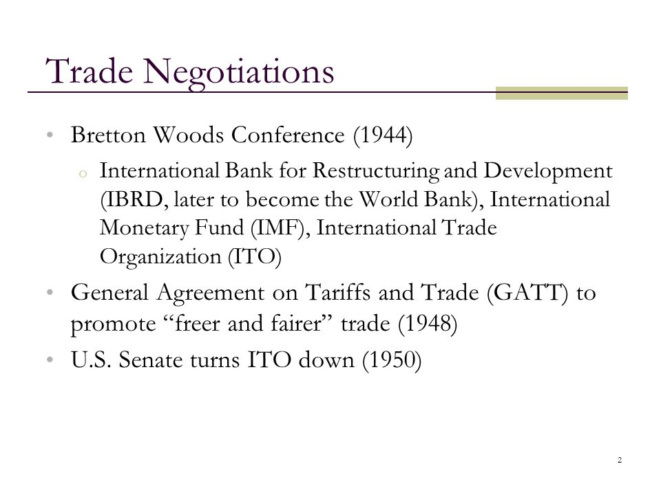 2 Trade Negotiations Bretton Woods Conference (1944) o International Bank for Restructuring and Development (IBRD, later to become the World Bank), In