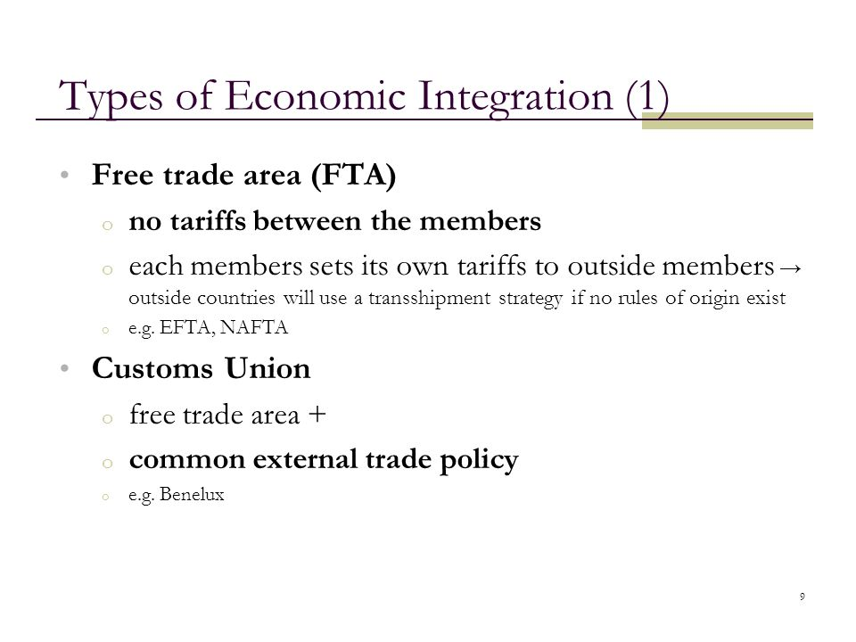 9 Types of Economic Integration (1) Free trade area (FTA) o no tariffs between the members o each members sets its own tariffs to outside members → ou