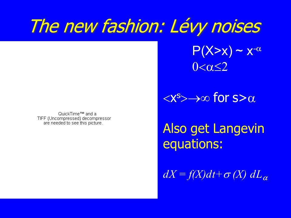 The new fashion: Lévy noises P(X>x) ~ x -    x s  for s>  Also get Langevin equations: dX = f(X)dt+  (X)  dL 