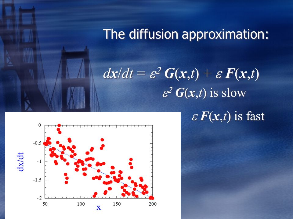 The diffusion approximation: dx/dt =    G(x,t) +  F(x,t)    G(x,t) is slow  F(x,t) is fast The diffusion approximation: dx/dt =    G(x,t) +  F(x,t)    G(x,t) is slow  F(x,t) is fast