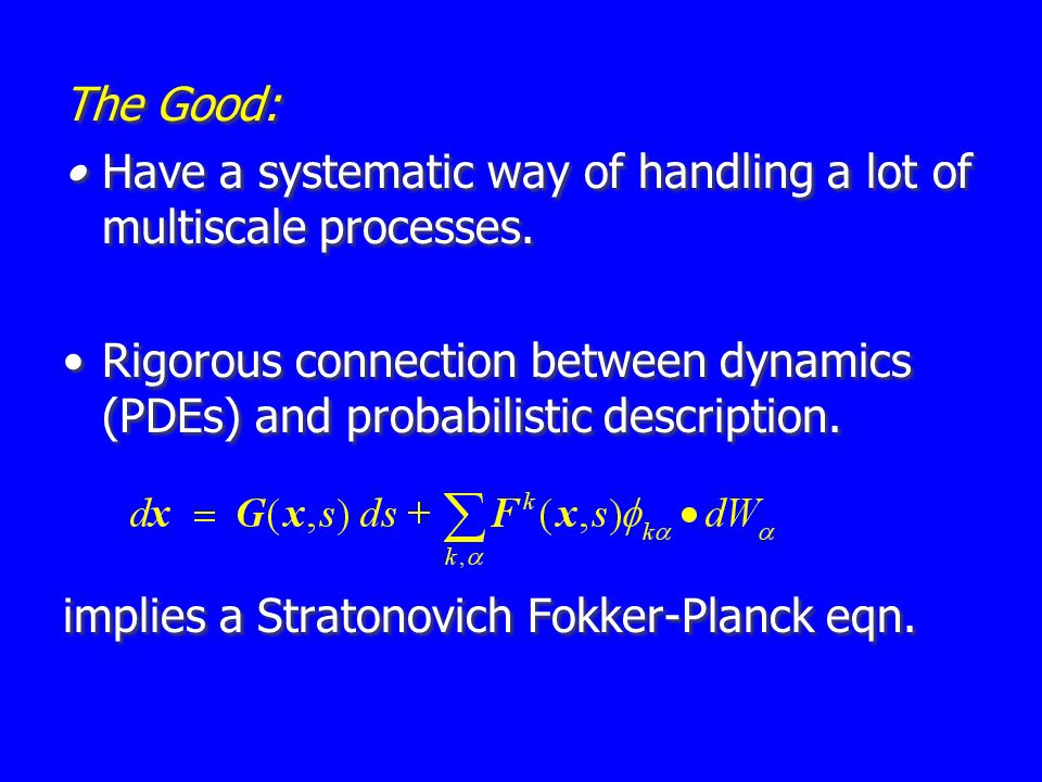 The Good: Have a systematic way of handling a lot of multiscale processes. Rigorous connection between dynamics (PDEs) and probabilistic description.