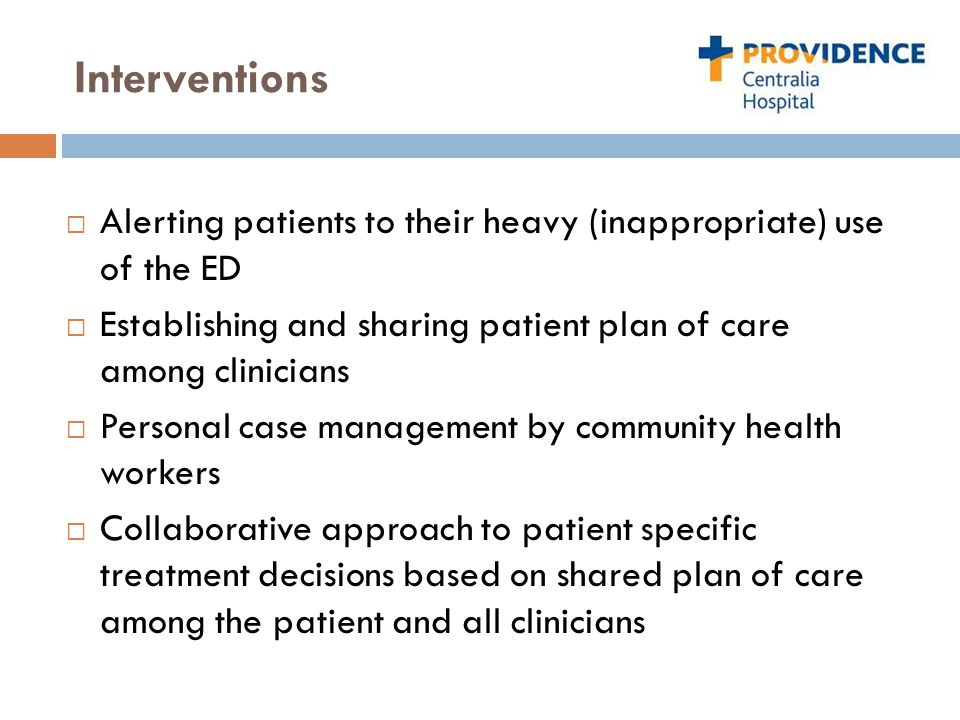 Interventions  Alerting patients to their heavy (inappropriate) use of the ED  Establishing and sharing patient plan of care among clinicians  Personal case management by community health workers  Collaborative approach to patient specific treatment decisions based on shared plan of care among the patient and all clinicians