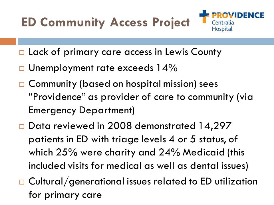 ED Community Access Project  Lack of primary care access in Lewis County  Unemployment rate exceeds 14%  Community (based on hospital mission) sees Providence as provider of care to community (via Emergency Department)  Data reviewed in 2008 demonstrated 14,297 patients in ED with triage levels 4 or 5 status, of which 25% were charity and 24% Medicaid (this included visits for medical as well as dental issues)  Cultural/generational issues related to ED utilization for primary care