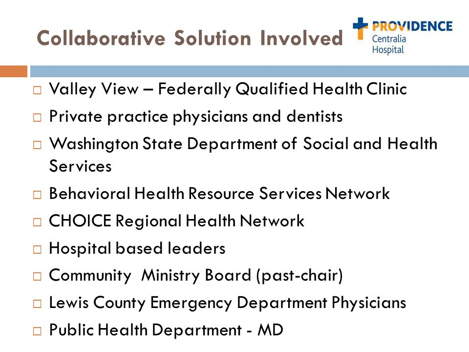 Collaborative Solution Involved  Valley View – Federally Qualified Health Clinic  Private practice physicians and dentists  Washington State Department of Social and Health Services  Behavioral Health Resource Services Network  CHOICE Regional Health Network  Hospital based leaders  Community Ministry Board (past-chair)  Lewis County Emergency Department Physicians  Public Health Department - MD
