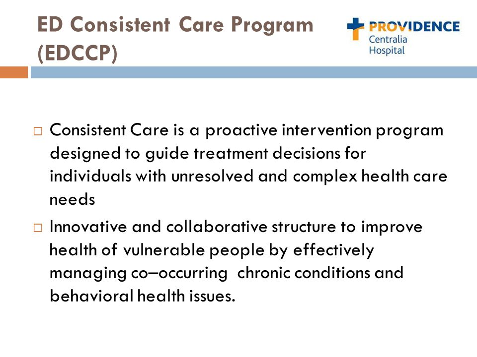ED Consistent Care Program (EDCCP)  Consistent Care is a proactive intervention program designed to guide treatment decisions for individuals with unresolved and complex health care needs  Innovative and collaborative structure to improve health of vulnerable people by effectively managing co–occurring chronic conditions and behavioral health issues.