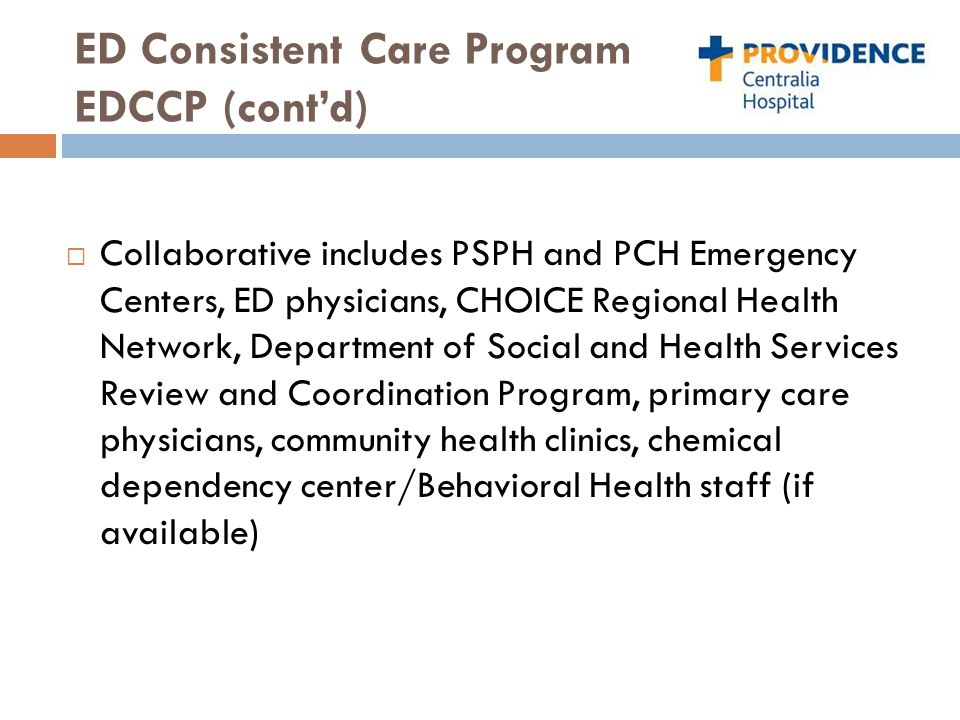 ED Consistent Care Program EDCCP (cont'd)  Collaborative includes PSPH and PCH Emergency Centers, ED physicians, CHOICE Regional Health Network, Depa