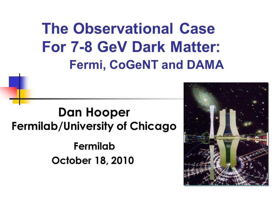 The Observational Case For 7-8 GeV Dark Matter : Fermi, CoGeNT and DAMA Dan Hooper Fermilab/University of Chicago Fermilab October 18, 2010