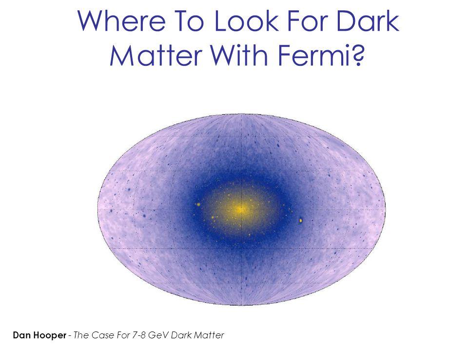 Where To Look For Dark Matter With Fermi? Dan Hooper - The Case For 7-8 GeV Dark Matter