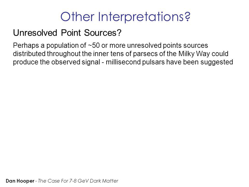 Other Interpretations. Dan Hooper - The Case For 7-8 GeV Dark Matter Unresolved Point Sources.