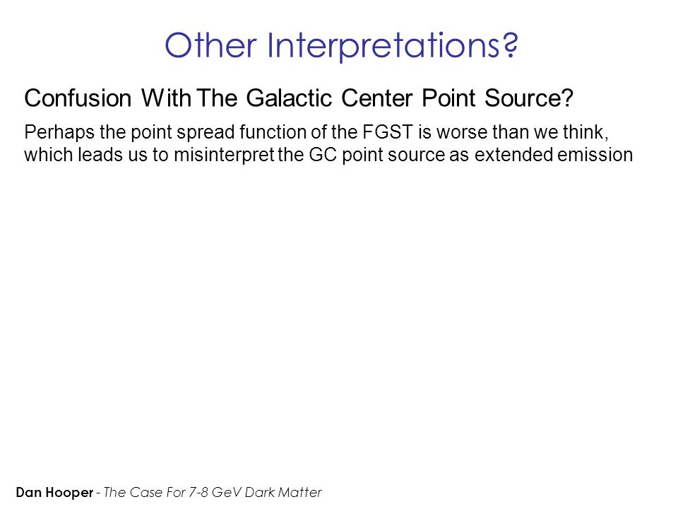 Other Interpretations? Dan Hooper - The Case For 7-8 GeV Dark Matter Confusion With The Galactic Center Point Source? Perhaps the point spread functio