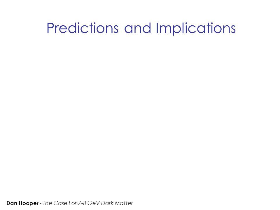 Predictions and Implications Dan Hooper - The Case For 7-8 GeV Dark Matter
