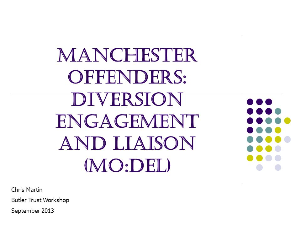 Manchester Offenders: Diversion Engagement and Liaison (MO:DEL) Chris Martin Butler Trust Workshop September 2013