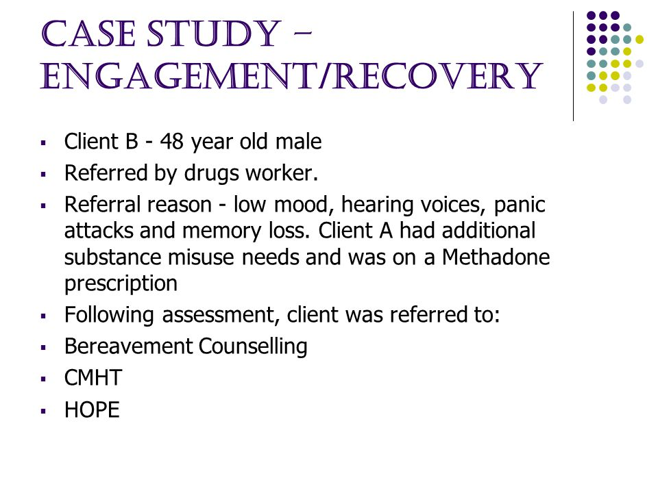 Case Study – ENGAGEMENT/RECOVERY  Client B - 48 year old male  Referred by drugs worker.
