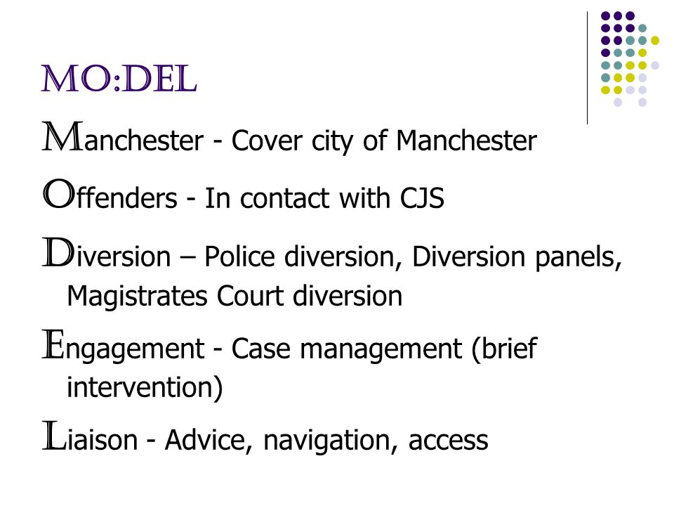 MO:DEL M anchester - Cover city of Manchester O ffenders - In contact with CJS D iversion – Police diversion, Diversion panels, Magistrates Court diversion E ngagement - Case management (brief intervention) L iaison - Advice, navigation, access