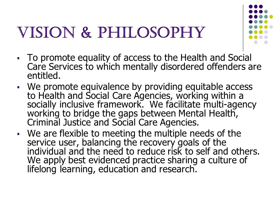 Vision & Philosophy  To promote equality of access to the Health and Social Care Services to which mentally disordered offenders are entitled.