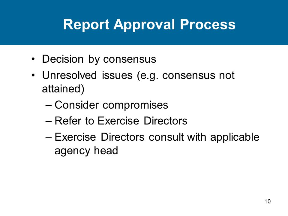 10 Report Approval Process Decision by consensus Unresolved issues (e.g. consensus not attained) –Consider compromises –Refer to Exercise Directors –E
