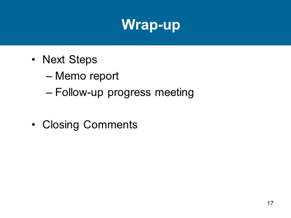 17 Wrap-up Next Steps –Memo report –Follow-up progress meeting Closing Comments