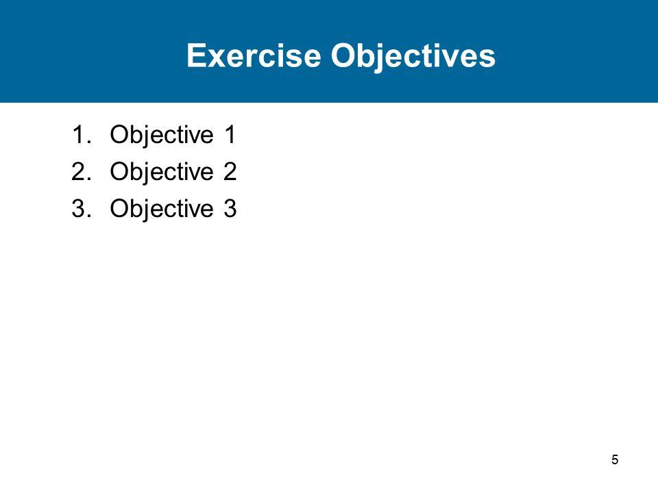 5 Exercise Objectives 1.Objective 1 2.Objective 2 3.Objective 3