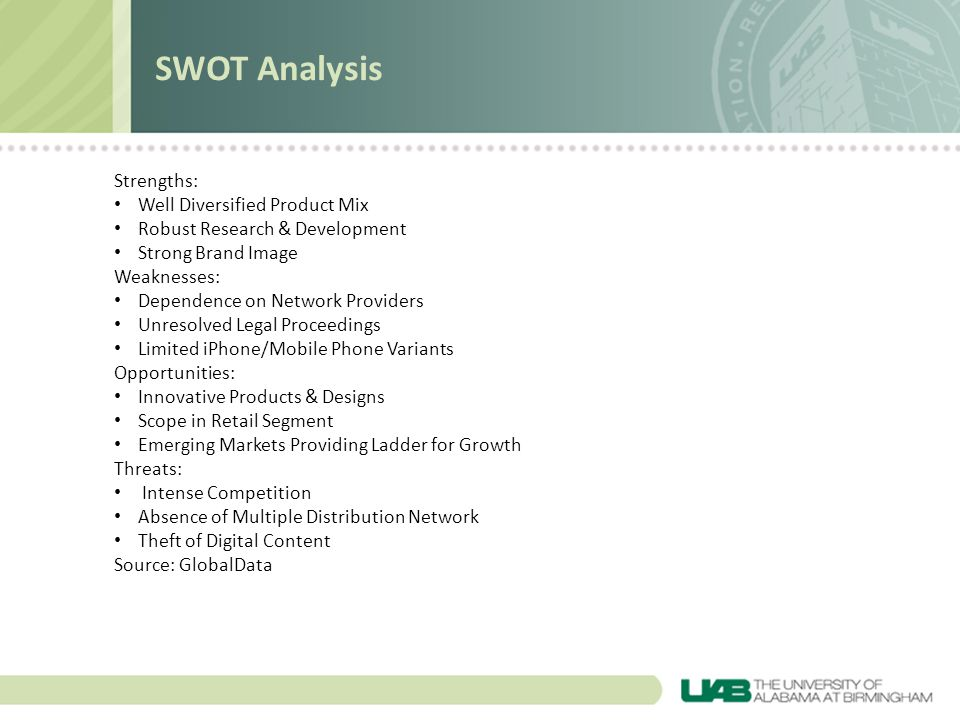 Strengths: Well Diversified Product Mix Robust Research & Development Strong Brand Image Weaknesses: Dependence on Network Providers Unresolved Legal Proceedings Limited iPhone/Mobile Phone Variants Opportunities: Innovative Products & Designs Scope in Retail Segment Emerging Markets Providing Ladder for Growth Threats: Intense Competition Absence of Multiple Distribution Network Theft of Digital Content Source: GlobalData SWOT Analysis