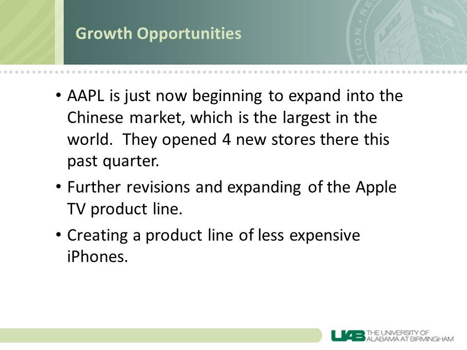AAPL is just now beginning to expand into the Chinese market, which is the largest in the world. They opened 4 new stores there this past quarter. Fur