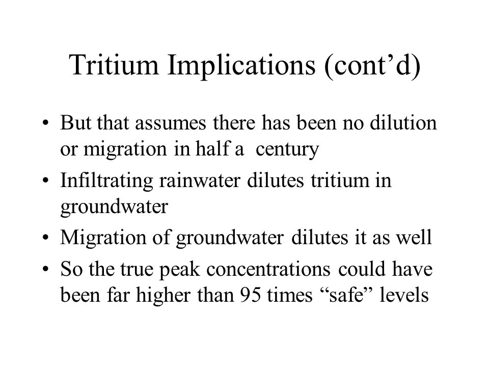 Tritium Implications (cont'd) But that assumes there has been no dilution or migration in half a century Infiltrating rainwater dilutes tritium in groundwater Migration of groundwater dilutes it as well So the true peak concentrations could have been far higher than 95 times safe levels