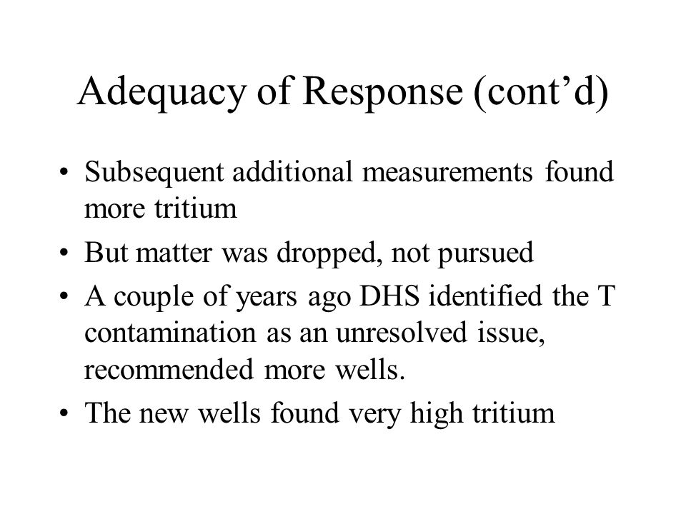 Adequacy of Response (cont'd) Subsequent additional measurements found more tritium But matter was dropped, not pursued A couple of years ago DHS identified the T contamination as an unresolved issue, recommended more wells.