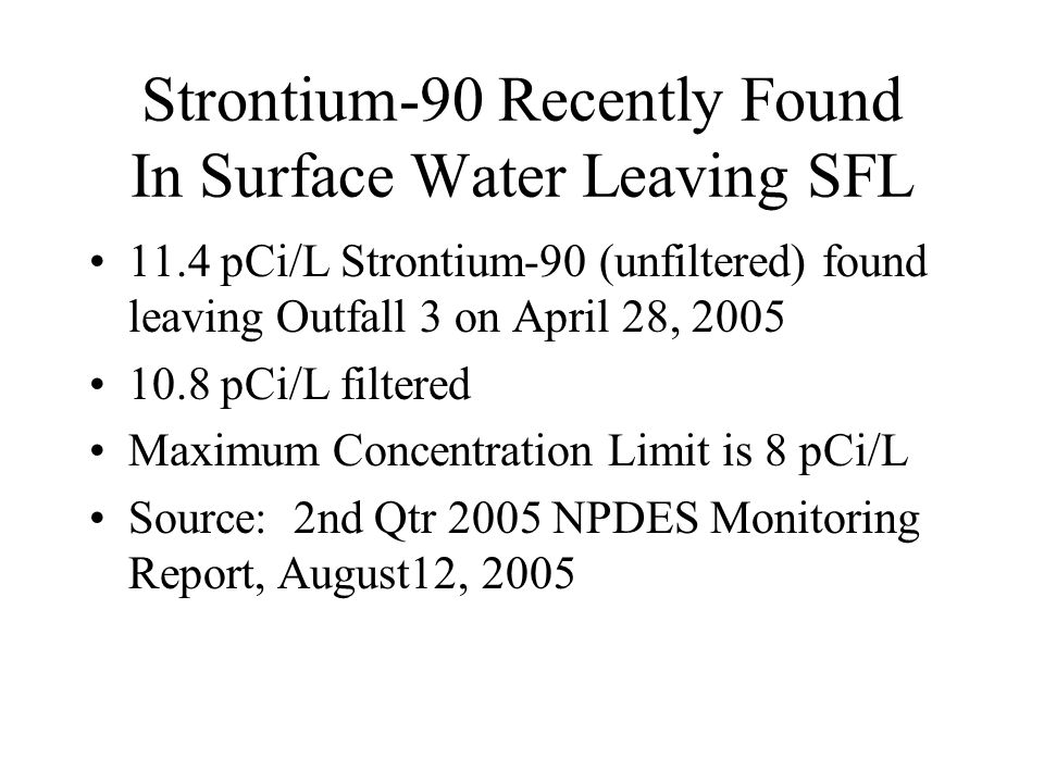 Strontium-90 Recently Found In Surface Water Leaving SFL 11.4 pCi/L Strontium-90 (unfiltered) found leaving Outfall 3 on April 28, 2005 10.8 pCi/L filtered Maximum Concentration Limit is 8 pCi/L Source: 2nd Qtr 2005 NPDES Monitoring Report, August12, 2005