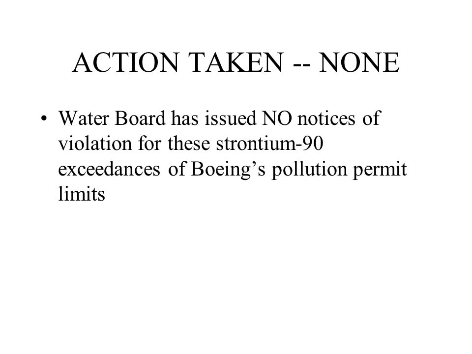 ACTION TAKEN -- NONE Water Board has issued NO notices of violation for these strontium-90 exceedances of Boeing's pollution permit limits